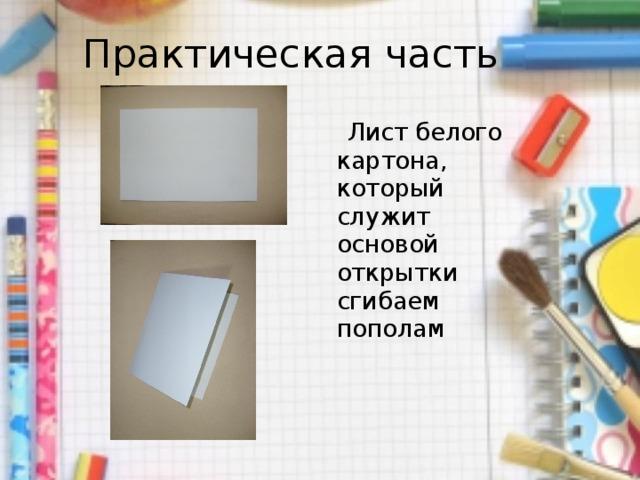 Практическая часть  Лист белого картона, который служит основой открытки сгибаем пополам