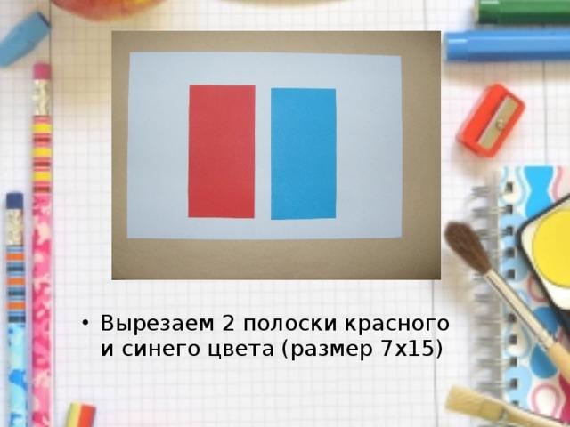 Вырезаем 2 полоски красного и синего цвета (размер 7 x 15)