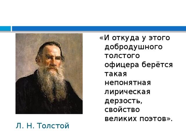 «И откуда у этого добродушного толстого офицера берётся такая непонятная лирическая дерзость, свойство великих поэтов». Л. Н. Толстой