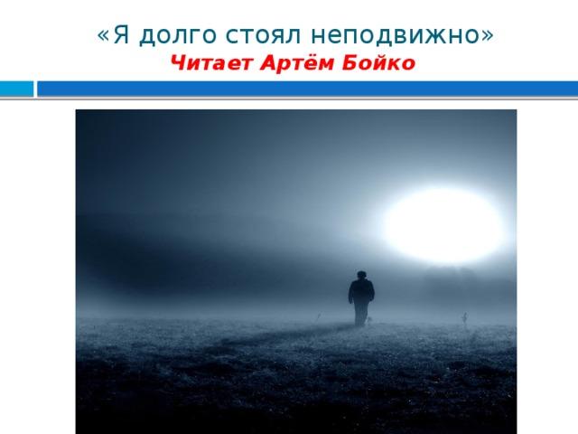 «Я долго стоял неподвижно»  Читает Артём Бойко