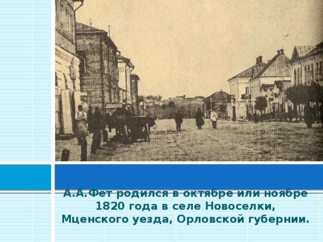 А.А.Фет родился в октябре или ноябре 1820 года в селе Новоселки, Мценского уезда, Орловской губернии.