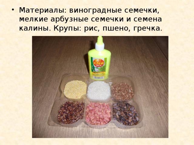 Материалы: виноградные семечки, мелкие арбузные семечки и семена калины. Крупы: рис, пшено, гречка.