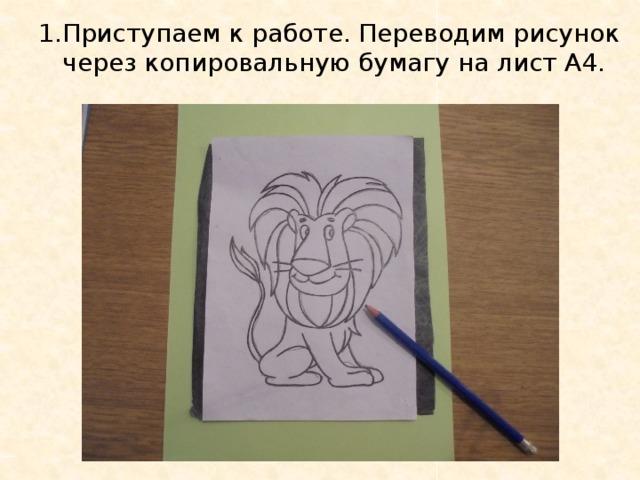 1.Приступаем к работе. Переводим рисунок через копировальную бумагу на лист А4.