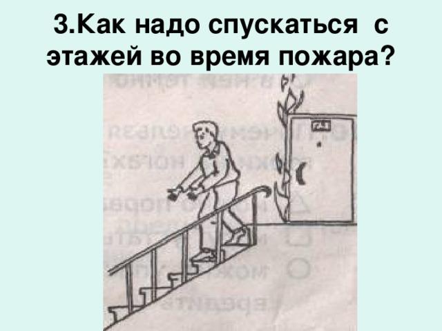 3.Как надо спускаться с этажей во время пожара?