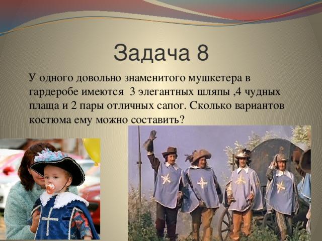 Задача 8  У одного довольно знаменитого мушкетера в гардеробе имеются 3 элегантных шляпы ,4 чудных плаща и 2 пары отличных сапог. Сколько вариантов костюма ему можно составить?