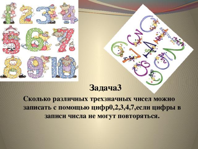 Задача3 Сколько различных трехзначных чисел можно записать с помощью цифр0,2,3,4,7,если цифры в записи числа не могут повторяться.