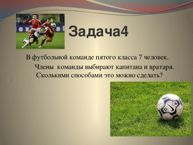 Задача4   В футбольной команде пятого класса 7 человек.  Членыкоманды выбирают капитана и вратаря. Сколькими способами это можно сделать?
