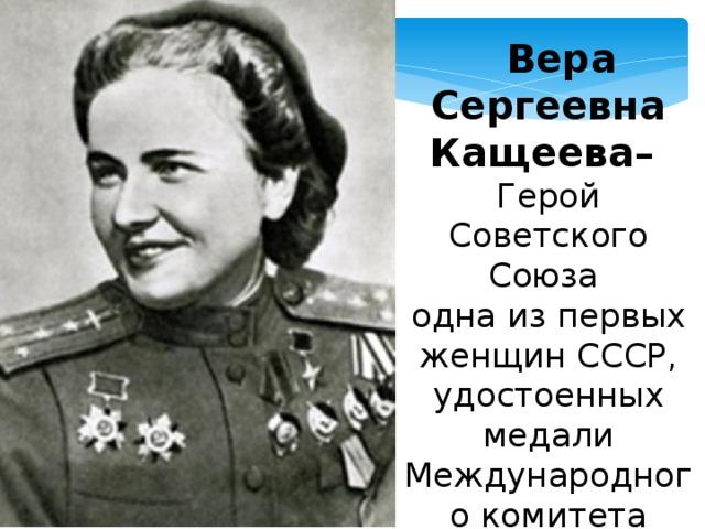 Вера Сергеевна Кащеева– Герой Советского Союза одна из первых женщин СССР, удостоенных медали Международного комитета Красного Креста им. Флоренса Найтингейла