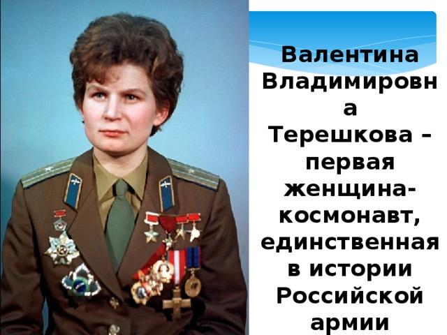 Валентина Владимировна Терешкова – первая женщина-космонавт, единственная в истории Российской армии женщина-генерал