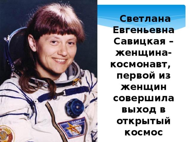 Светлана Евгеньевна Савицкая –женщина-космонавт,  первой из женщин совершила выход в открытый космос