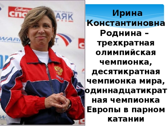 Ирина Константиновна Роднина – трехкратная олимпийская чемпионка, десятикратная чемпионка мира, одиннадцатикратная чемпионка Европы в парном катании