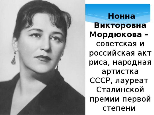 Нонна Викторовна Мордюкова – советская и российскаяактриса, народная артистка СССР,лауреат Сталинской премиипервой степени