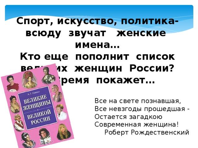 Спорт, искусство, политика- всюду звучат женские имена…  Кто еще пополнит список  великих женщин России?….Время покажет… Все на свете познавшая, Все невзгоды прошедшая - Остается загадкою Современная женщина!  Роберт Рождественский