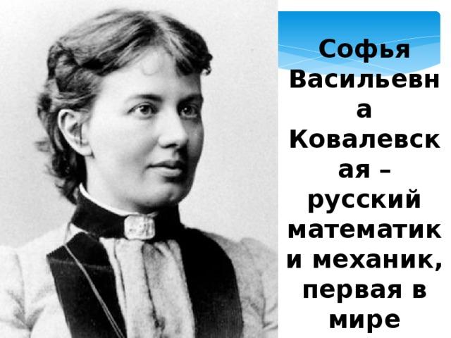 Софья Васильевна Ковалевская – русский математик и механик, первая в мире женщина-профессор
