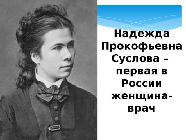 Надежда Прокофьевна Суслова – первая в России женщина-врач