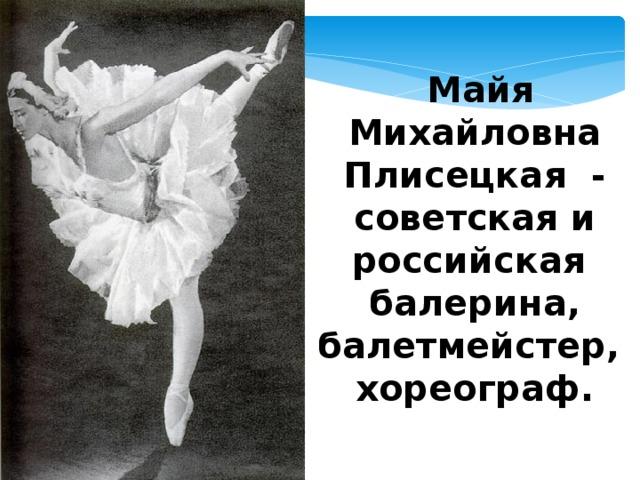 Майя Михайловна Плисецкая - советская и российская балерина, балетмейстер, хореограф.  .