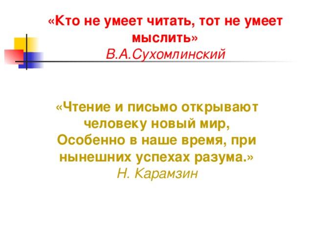 «Кто не умеет читать, тот не умеет мыслить» В.А.Сухомлинский «Чтение и письмо открывают человеку новый мир,  Особенно в наше время, при нынешних успехах разума.» Н. Карамзин