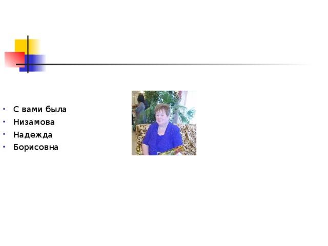 С вами была Низамова Надежда Борисовна