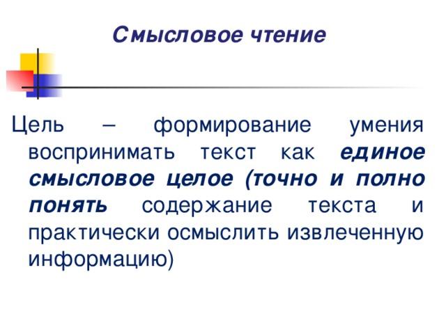 Смысловое чтение Цель – формирование умения воспринимать текст как единое смысловое целое (точно и полно понять содержание текста и практически осмыслить извлеченную информацию)