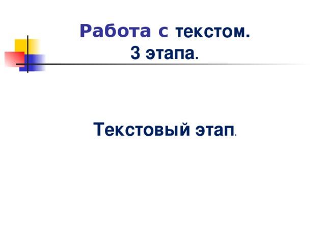 Работа с текстом.  3 этапа .   Текстовый этап .