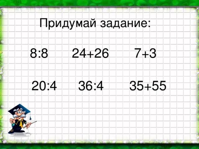 Придумай задание: 8:8 24+26 7+3 20:4 36:4  35+55