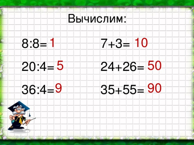 Вычислим: 1 10 8:8= 20:4= 36:4= 7+3= 24+26= 35+55= 5 50 9 90