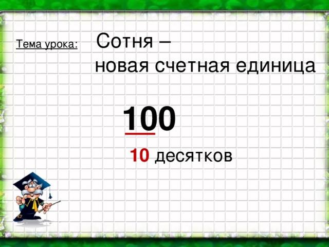 Тема урока:  Сотня –  новая счетная единица 100 10 десятков