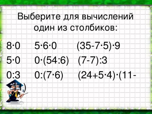 Выберите для вычислений один из столбиков: 8·0 5·6·0 (35-7·5)·9 5·0 0·(54:6) (7-7):3 0:3 0:(7·6) (24+5·4)·(11-11)