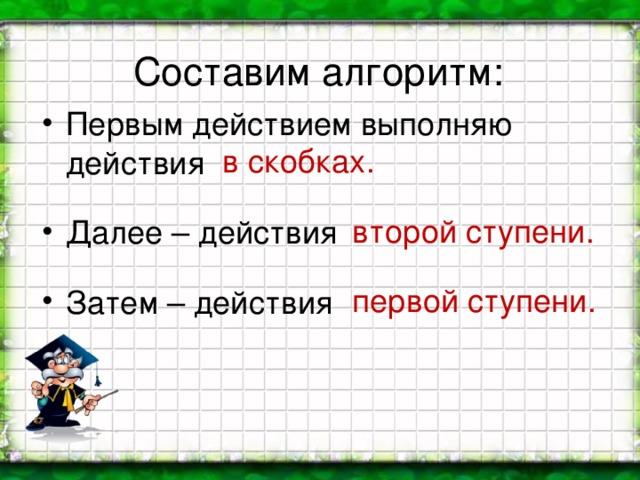 Составим алгоритм: Первым действием выполняю действия Далее – действия Затем – действия  в скобках.  второй ступени.  первой ступени.