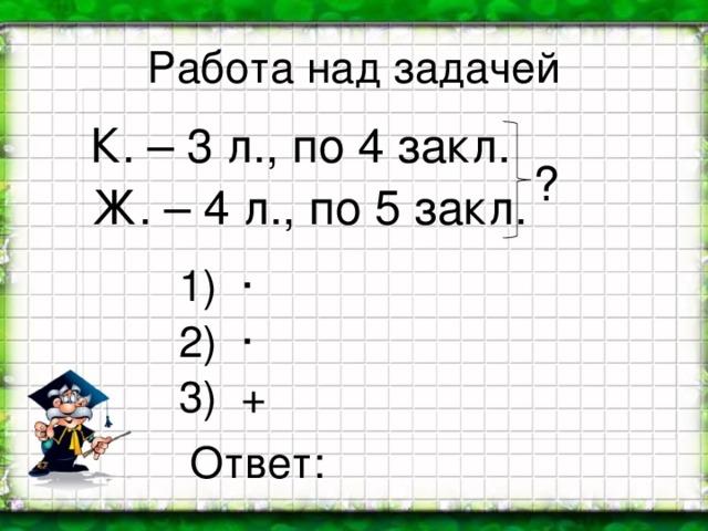Работа над задачей К. – 3 л., по 4 закл. Ж. – 4 л., по 5 закл. ? 1) · 2) · 3) + Ответ: