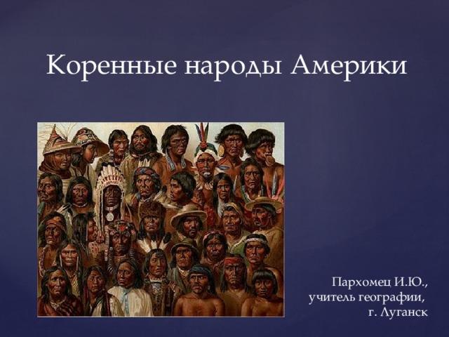 Коренные народы Америки Пархомец И.Ю.,  учитель географии,  г. Луганск