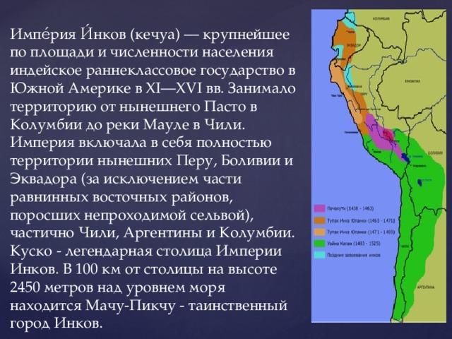 Импе́рия И́нков (кечуа) — крупнейшее по площади и численности населения индейское раннеклассовое государство в Южной Америке в XI—XVI вв. Занимало территорию от нынешнего Пасто в Колумбии до реки Мауле в Чили. Империя включала в себя полностью территории нынешних Перу, Боливии и Эквадора (за исключением части равнинных восточных районов, поросших непроходимой сельвой), частично Чили, Аргентины и Колумбии. Куско - легендарная столица Империи Инков. В 100 км от столицы на высоте 2450 метров над уровнем моря находится Мачу-Пикчу - таинственный город Инков.
