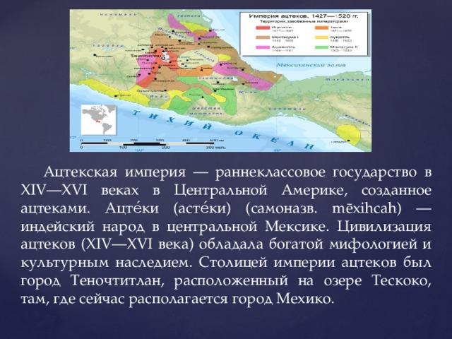 Ацтекская империя — раннеклассовое государство в XIV—XVI веках в Центральной Америке, созданное ацтеками. Ацте́ки (асте́ки) (самоназв. mēxihcah) — индейский народ в центральной Мексике. Цивилизация ацтеков (XIV—XVI века) обладала богатой мифологией и культурным наследием. Столицей империи ацтеков был город Теночтитлан, расположенный на озере Тескоко, там, где сейчас располагается город Мехико.