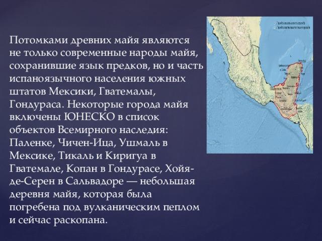 Потомками древних майя являются не только современные народы майя, сохранившие язык предков, но и часть испаноязычного населения южных штатов Мексики, Гватемалы, Гондураса. Некоторые города майя включены ЮНЕСКО в список объектов Всемирного наследия: Паленке, Чичен-Ица, Ушмаль в Мексике, Тикаль и Киригуа в Гватемале, Копан в Гондурасе, Хойя-де-Серен в Сальвадоре — небольшая деревня майя, которая была погребена под вулканическим пеплом и сейчас раскопана.