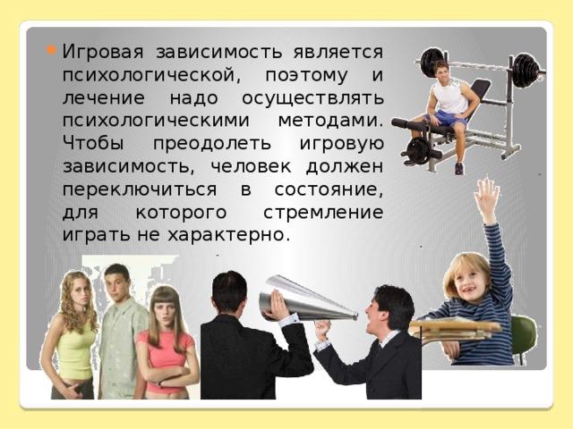 Игровая зависимость является психологической, поэтому и лечение надо осуществлять психологическими методами. Чтобы преодолеть игровую зависимость, человек должен переключиться в состояние, для которого стремление играть не характерно.