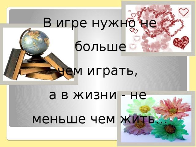 В игре нужно не больше чем играть, а в жизни - не меньше чем жить...