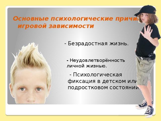 Основные психологические причины игровой зависимости - Безрадостная жизнь.   - Неудовлетворённость личной жизнью.   - Психологическая фиксация в детском или подростковом состоянии .