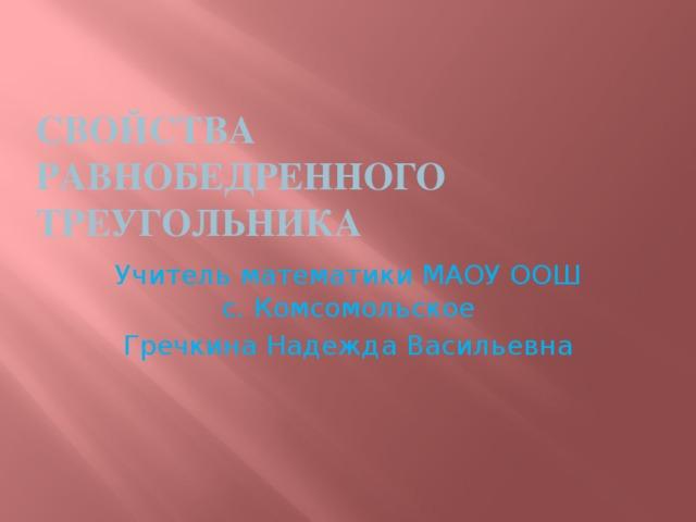 Свойства равнобедренного треугольника Учитель математики МАОУ ООШ с. Комсомольское Гречкина Надежда Васильевна