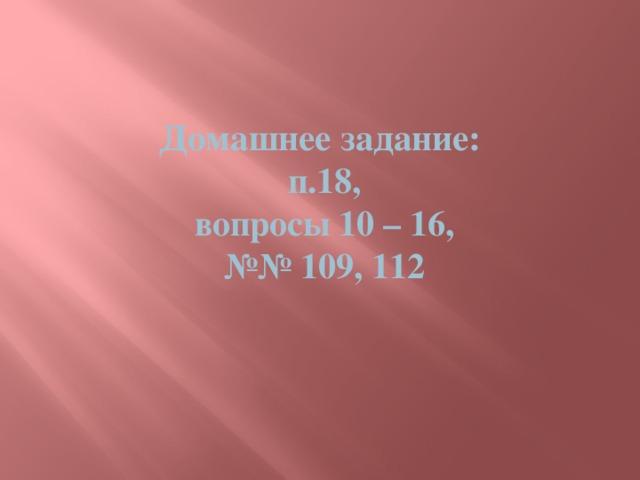 Домашнее задание:  п.18,  вопросы 10 – 16,  №№ 109, 112