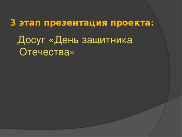 3 этап презентация проекта:  Досуг «День защитника Отечества»