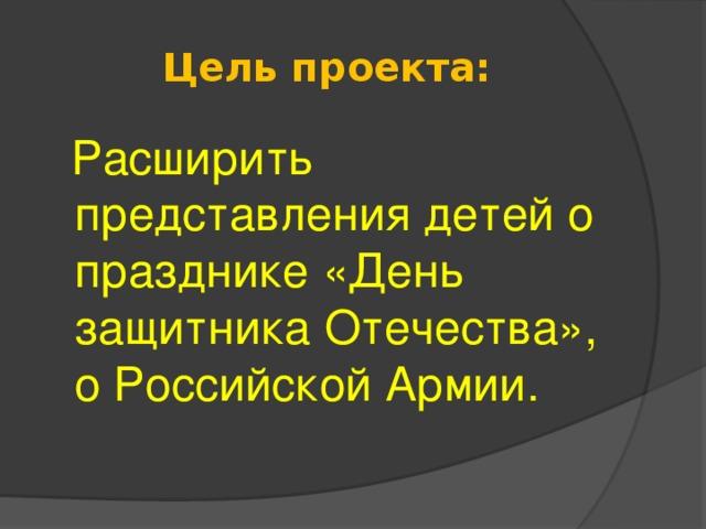 Цель проекта:  Расширить представления детей о празднике «День защитника Отечества», о Российской Армии.