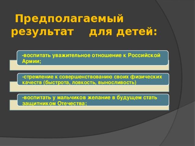 Предполагаемый результат для детей: -воспитать уважительное отношение к Российской Армии; -стремление к совершенствованию своих физических качеств (быстрота, ловкость, выносливость) -воспитать у мальчиков желание в будущем стать защитником Отечества;