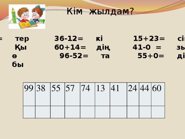 Кім жылдам?  25+32= тер 36-12= кі 15+23= сім  85-72= Қы 60+14= дің 41-0 = зыл  100-1= ө 96-52= та 55+0= дік  66-6= бы 99 38 55 57 74 13 41 24 44 60