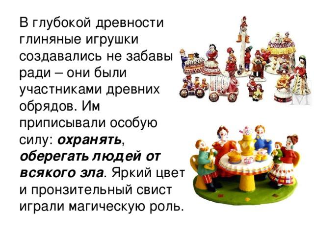 В глубокой древности глиняные игрушки создавались не забавы ради – они были участниками древних обрядов. Им приписывали особую силу: охранять , оберегать людей от всякого зла . Яркий цвет и пронзительный свист играли магическую роль.