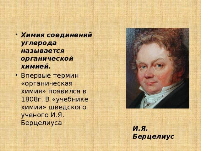 Химия соединений углерода называется органической химией. Впервые термин «органическая химия» появился в 1808г. В «учебнике химии» шведского ученого И.Я. Берцелиуса