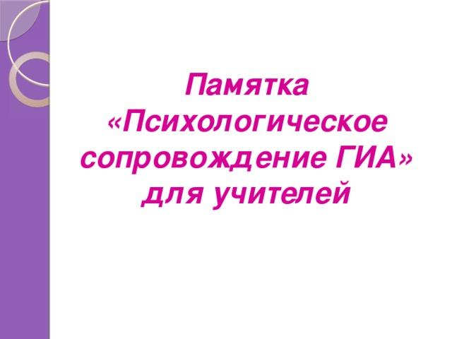 Памятка «Психологическое сопровождение ГИА» для учителей