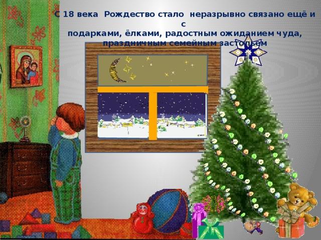 С 18 века Рождество стало неразрывно связано ещё и с  подарками, ёлками, радостным ожиданием чуда, праздничным семейным застольем