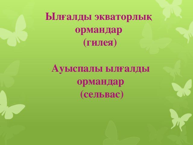 Ылғалды экваторлық ормандар  (гилея) Ауыспалы ылғалды ормандар (сельвас)