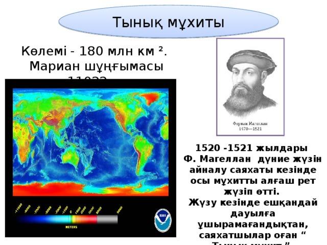 """Тынық мұхиты Көлемі - 180 млн км ².  Мариан шұңғымасы 11022м. 1520 -1521 жылдары Ф. Магеллан дүние жүзін айналу саяхаты кезінде осы мұхитты алғаш рет жүзіп өтті. Жүзу кезінде ешқандай дауылға ұшырамағандықтан, саяхатшылар оған """" Тынық мұхит """" деген ат берді."""
