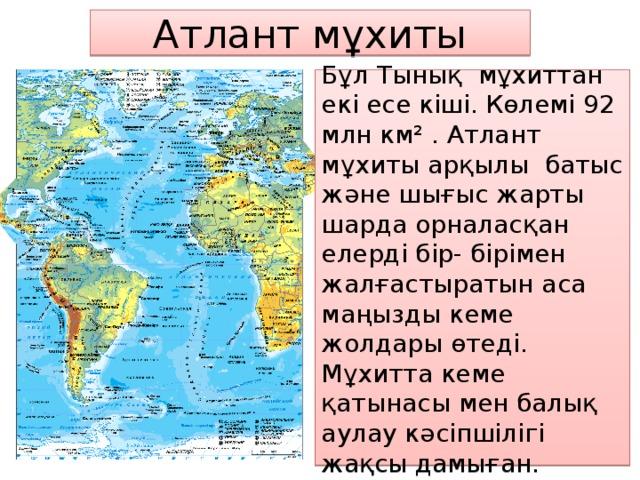 Атлант мұхиты Бұл Тынық мұхиттан екі есе кіші. Көлемі 92 млн км² . Атлант мұхиты арқылы батыс және шығыс жарты шарда орналасқан елерді бір- бірімен жалғастыратын аса маңызды кеме жолдары өтеді. Мұхитта кеме қатынасы мен балық аулау кәсіпшілігі жақсы дамыған.